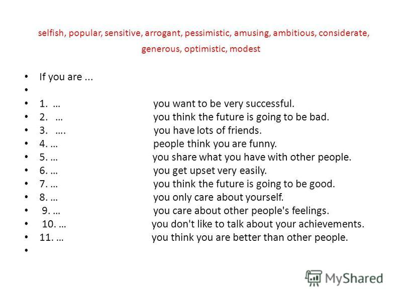 selfish, popular, sensitive, arrogant, pessimistic, amusing, ambitious, considerate, generous, optimistic, modest If you are... 1. … you want to be very successful. 2. … you think the future is going to be bad. 3. …. you have lots of friends. 4. … pe