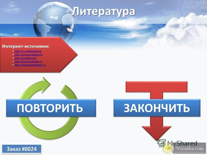 Литература ПОВТОРИТЬ ЗАКОНЧИТЬ Интернет-источники: http://ru.wikipedia.org http://ru.wikipedia.org http://ru.wikipedia.org http://ru.wikipedia.org http://www.ecology.md http://www.ecology.md http://www.ecology.md http://www.ecology.md http://yznaika.