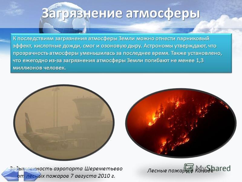Загрязнение атмосферы К последствиям загрязнения атмосферы Земли можно отнести парниковый эффект, кислотные дожди, смог и озоновую дыру. Астрономы утверждают, что прозрачность атмосферы уменьшилась за последнее время. Также установлено, что ежегодно