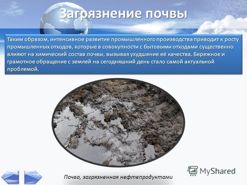 Загрязнение почвы Таким образом, интенсивное развитие промышленного производства приводит к росту промышленных отходов, которые в совокупности с бытовыми отходами существенно влияют на химический состав почвы, вызывая ухудшение её качества. Бережное