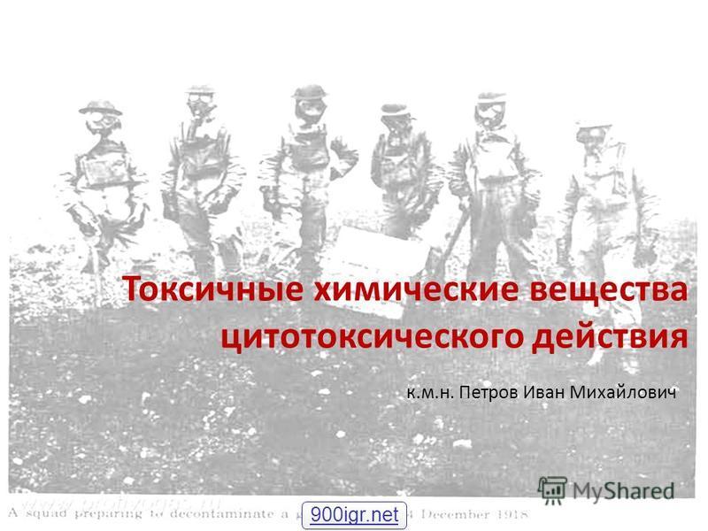 Токсичные химические вещества цитотоксического действия к.м.н. Петров Иван Михайлович 900igr.net