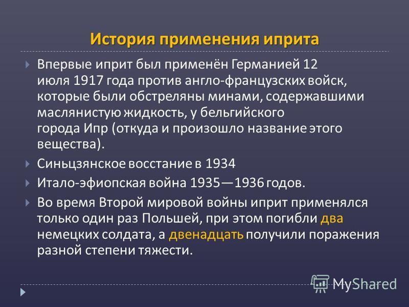История применения иприта Впервые иприт был применён Германией 12 июля 1917 года против англо-французских войск, которые были обстреляны минами, содержавшими маслянистую жидкость, у бельгийского города Ипр (откуда и произошло название этого вещества)