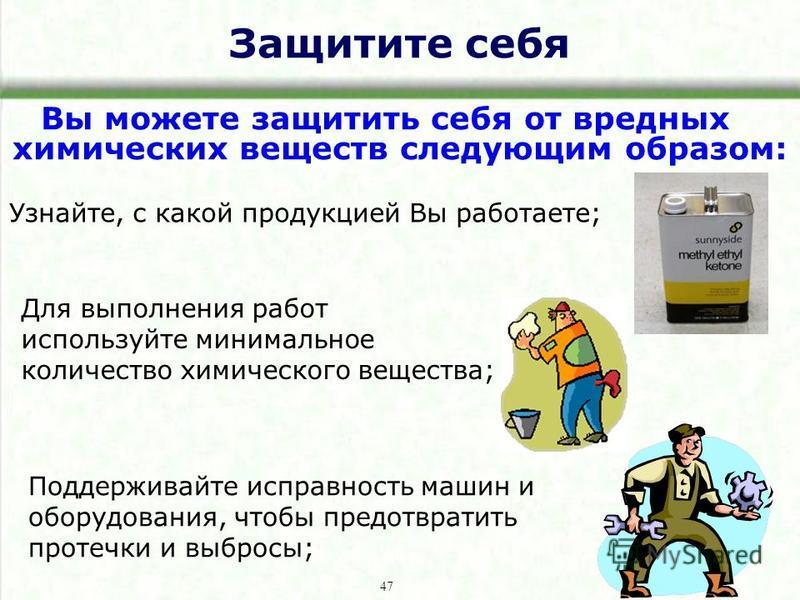 Защитите себя Вы можете защитить себя от вредных химических веществ следующим образом: Узнайте, с какой продукцией Вы работаете; Поддерживайте исправность машин и оборудования, чтобы предотвратить протечки и выбросы; 47 Для выполнения работ используй