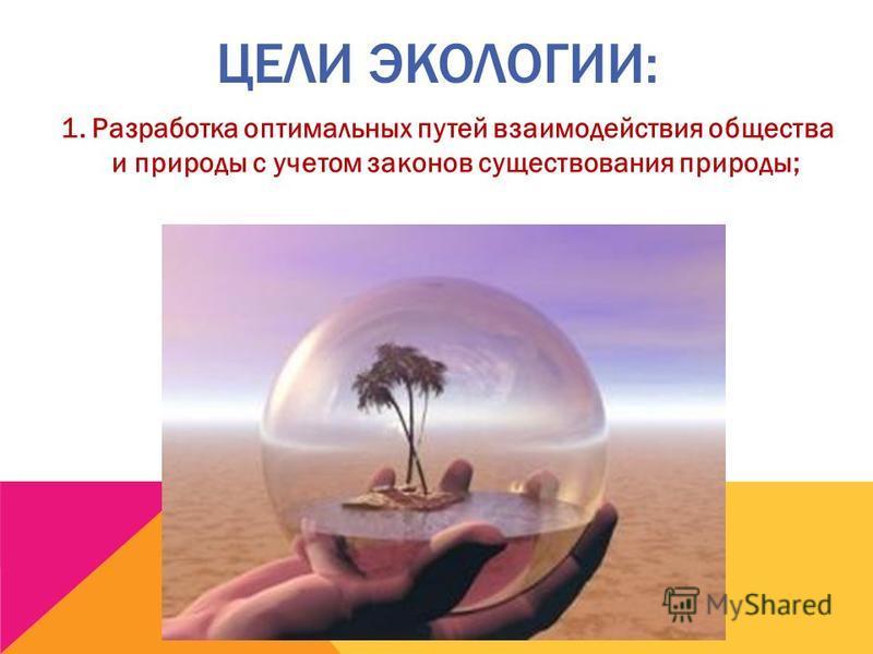 ЦЕЛИ ЭКОЛОГИИ: 1. Разработка оптимальных путей взаимодействия общества и природы с учетом законов существования природы;