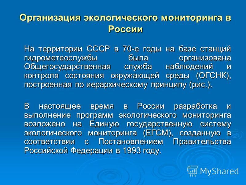 Организация экологического мониторинга в России На территории СССР в 70-е годы на базе станций гидрометeослужбы была организована Общегосударственная служба наблюдений и контроля состояния окружающей среды (ОГСНК), построенная по иерархическому принц
