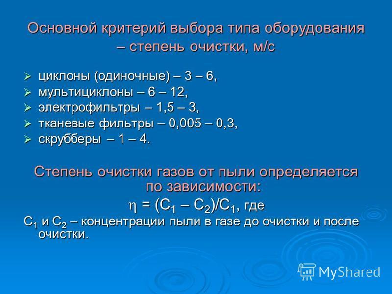 Основной критерий выбора типа оборудования – степень очистки, м/с циклоны (одиночные) – 3 – 6, циклоны (одиночные) – 3 – 6, мультициклоны – 6 – 12, мультициклоны – 6 – 12, электрофильтры – 1,5 – 3, электрофильтры – 1,5 – 3, тканевые фильтры – 0,005 –