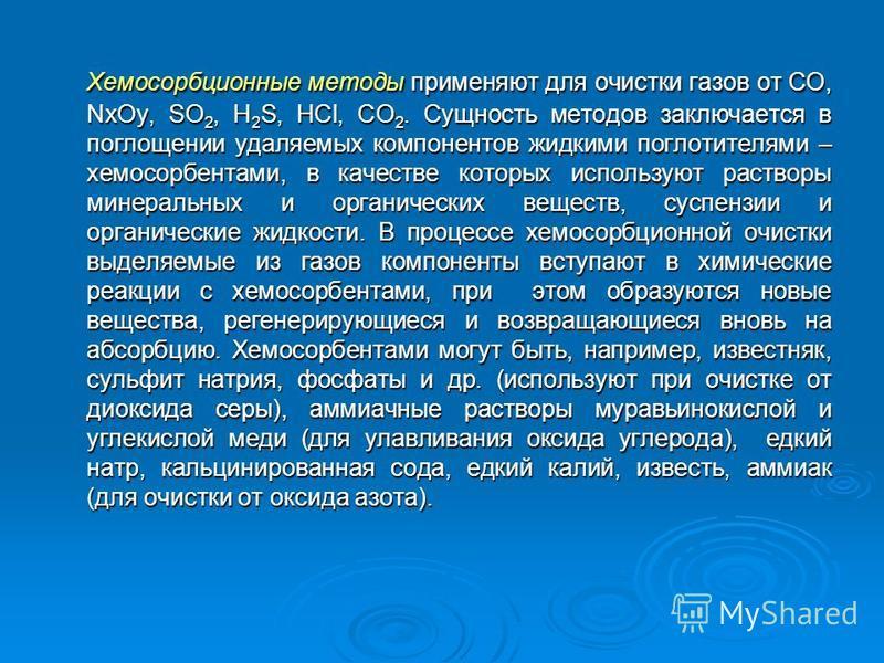 Хемосорбционные методы применяют для очистки газов от CO, NxOy, SO 2, H 2 S, HCl, CO 2. Сущность методов заключается в поглощении удаляемых компонентов жидкими поглотителями – хемосорбентами, в качестве которых используют растворы минеральных и орган
