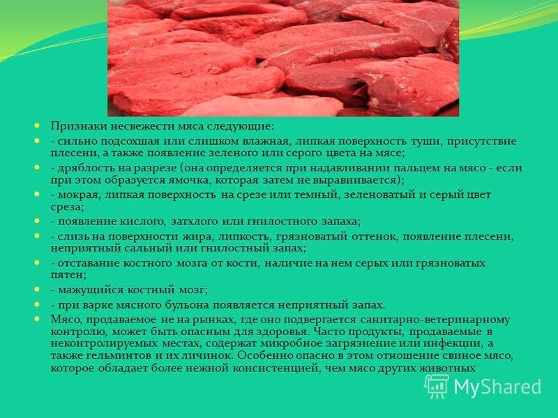 Признаки несвежести мяса следующие: - сильно подсохшая или слишком влажная, липкая поверхность туши, присутствие плесени, а также появление зеленого или серого цвета на мясе; - дряблость на разрезе (она определяется при надавливании пальцем на мясо -