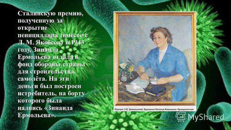 Сталинскую премию, полученную за открытие пенициллина (вместе с Л. М. Якобсон) в 1943 году, Зинаида Ермольева отдала в фонд обороны страны для строительства самолёта. На эти деньги был построен истребитель, на борту которого была надпись «Зинаида Ерм