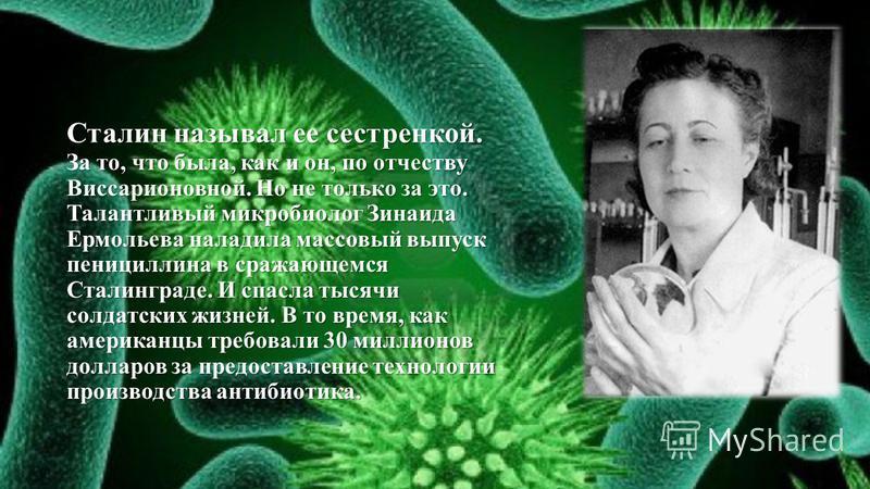 Сталин называл ее сестренкой. За то, что была, как и он, по отчеству Виссарионовной. Но не только за это. Талантливый микробиолог Зинаида Ермольева наладила массовый выпуск пенициллина в сражающемся Сталинграде. И спасла тысячи солдатских жизней. В т
