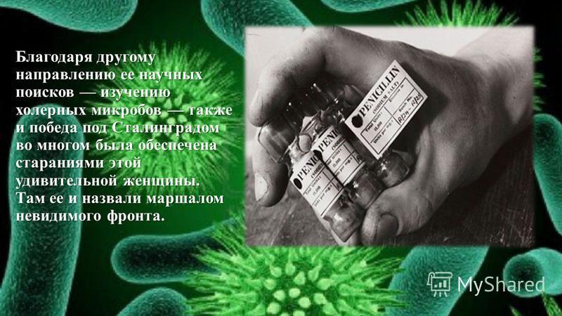 Благодаря другому направлению ее научных поисков изучению холерных микробов также и победа под Сталинградом во многом была обеспечена стараниями этой удивительной женщины. Там ее и назвали маршалом невидимого фронта.