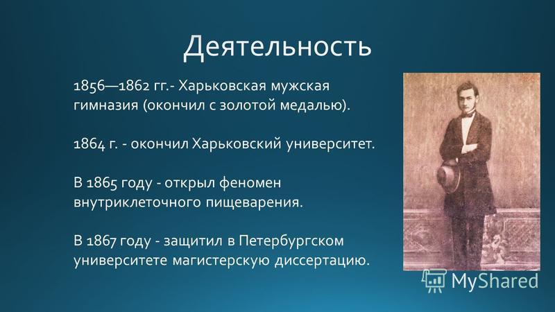 18561862 гг.- Харьковская мужская гимназия (окончил с золотой медалью). 1864 г. - окончил Харьковский университет. В 1865 году - открыл феномен внутриклеточного пищеварения. В 1867 году - защитил в Петербургском университете магистерскую диссертацию.