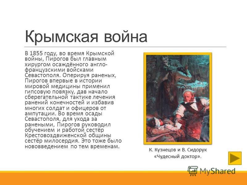 Крымская война В 1855 году, во время Крымской войны, Пирогов был главным хирургом осаждённого англо- французскими войсками Севастополя. Оперируя раненых, Пирогов впервые в истории мировой медицины применил гипсовую повязку, дав начало сберегательной