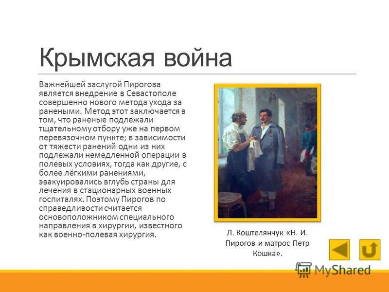 Крымская война Важнейшей заслугой Пирогова является внедрение в Севастополе совершенно нового метода ухода за ранеными. Метод этот заключается в том, что раненые подлежали тщательному отбору уже на первом перевязочном пункте; в зависимости от тяжести