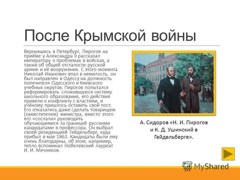После Крымской войны Вернувшись в Петербург, Пирогов на приёме у Александра II рассказал императору о проблемах в войсках, а также об общей отсталости русской армии и её вооружения. С этого момента Николай Иванович впал в немилость, он был направлен