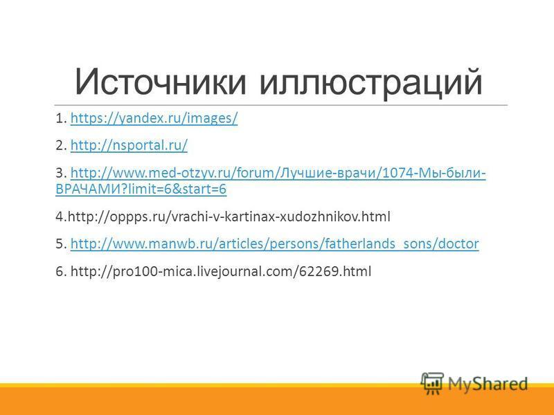 Источники иллюстраций 1. https://yandex.ru/images/https://yandex.ru/images/ 2. http://nsportal.ru/http://nsportal.ru/ 3. http://www.med-otzyv.ru/forum/Лучшие-врачи/1074-Мы-были- ВРАЧАМИ?limit=6&start=6http://www.med-otzyv.ru/forum/Лучшие-врачи/1074-М