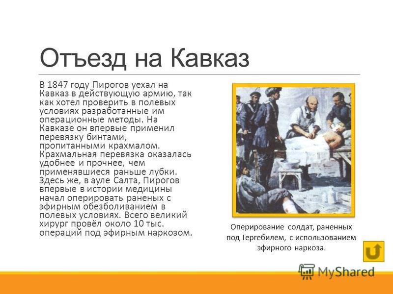 Отъезд на Кавказ В 1847 году Пирогов уехал на Кавказ в действующую армию, так как хотел проверить в полевых условиях разработанные им операционные методы. На Кавказе он впервые применил перевязку бинтами, пропитанными крахмалом. Крахмальная перевязка
