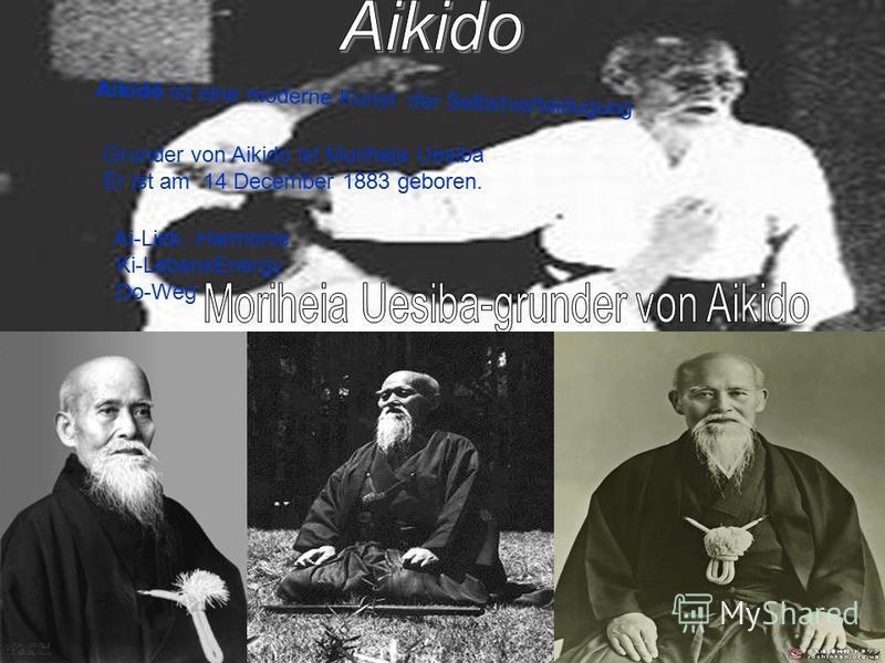 Aikidō ist eine moderne Kunst der Selbstverteidugung Ai-Lieb, Harmonie Ki-LebensEnergy Do-Weg Grunder von Aikido ist Moriheja Uesiba Er ist am 14 December 1883 geboren.