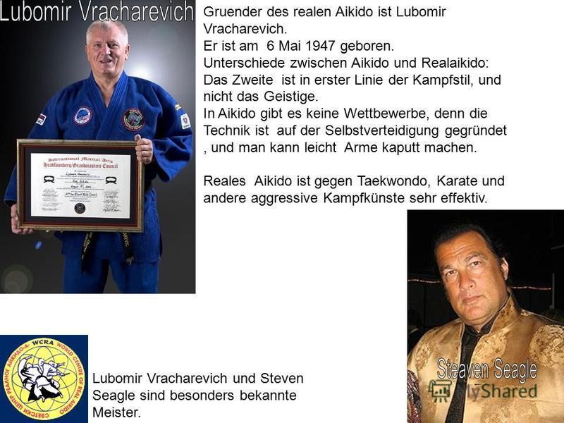 Gruender des realen Aikido ist Lubomir Vracharevich. Er ist am 6 Mai 1947 geboren. Unterschiede zwischen Aikido und Realaikido: Das Zweite ist in erster Linie der Kampfstil, und nicht das Geistige. In Aikido gibt es keine Wettbewerbe, denn die Techni
