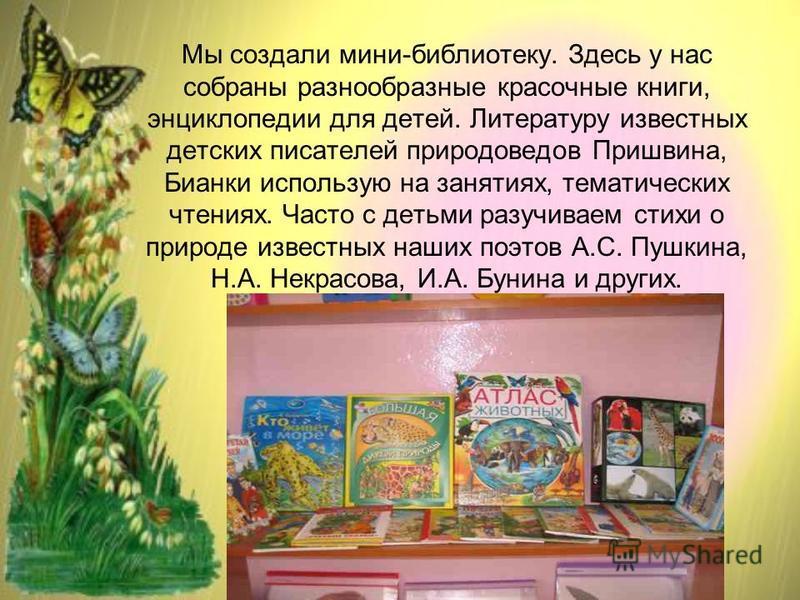 Мы создали мини-библиотеку. Здесь у нас собраны разнообразные красочные книги, энциклопедии для детей. Литературу известных детских писателей природоведов Пришвина, Бианки использую на занятиях, тематических чтениях. Часто с детьми разучиваем стихи о