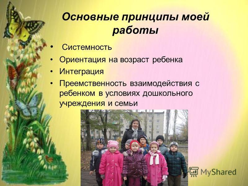 Основные принципы моей работы Системность Ориентация на возраст ребенка Интеграция Преемственность взаимодействия с ребенком в условиях дошкольного учреждения и семьи