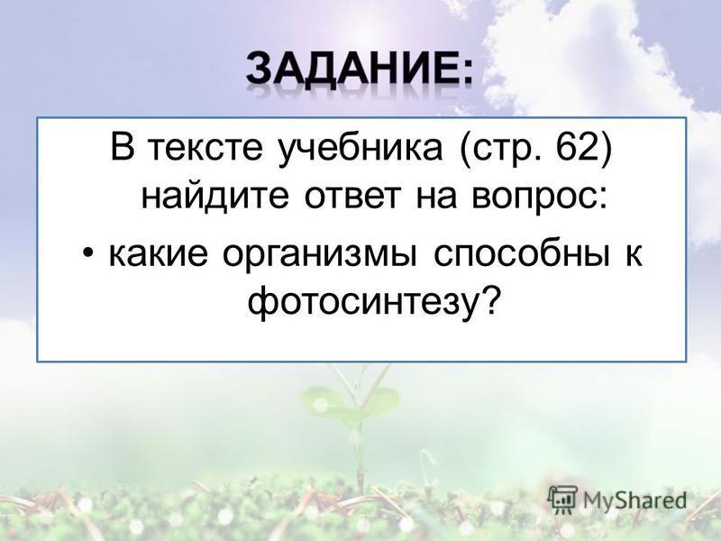 В тексте учебника (стр. 62) найдите ответ на вопрос: какие организмы способны к фотосинтезу?