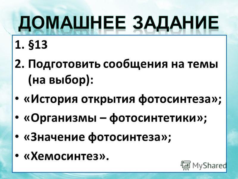 1.§13 2. Подготовить сообщения на темы (на выбор): «История открытия фотосинтеза»; «Организмы – фотосинтетики»; «Значение фотосинтеза»; «Хемосинтез».