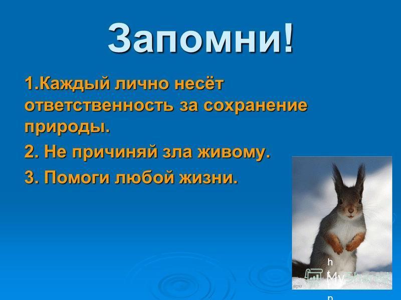 Запомни! 1. Каждый лично несёт ответственность за сохранение природы. 2. Не причиняй зла живому. 3. Помоги любой жизни. http://file.mobilmusic.ru/9d/53/02/717182.gifhttp://file.mobilmusic.ru/9d/53/02/717182.gif