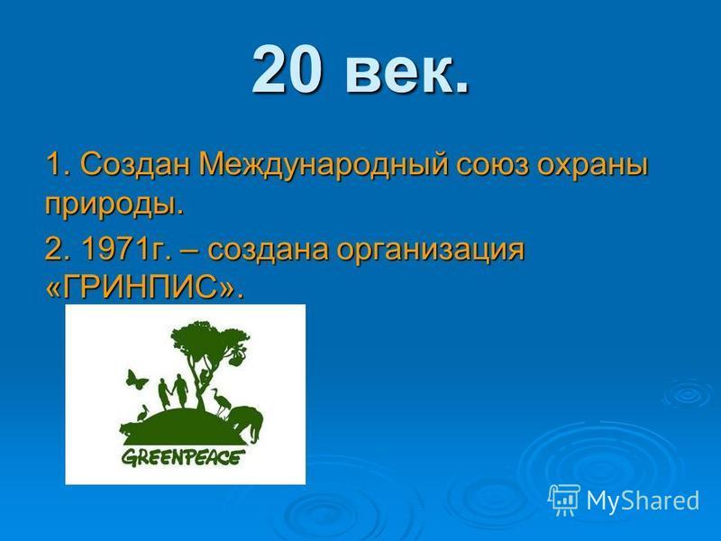 20 век. 1. Создан Международный союз охраны природы. 2. 1971 г. – создана организация «ГРИНПИС».