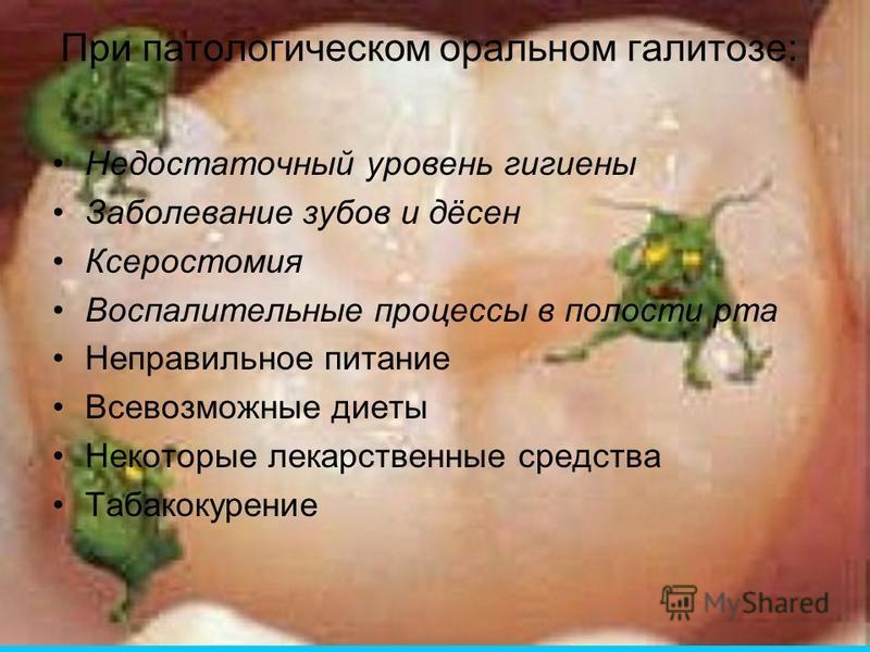 При патологическом оральном галитозе: Недостаточный уровень гигиены Заболевание зубов и дёсен Ксеростомия Воспалительные процессы в полости рта Неправильное питание Всевозможные диеты Некоторые лекарственные средства Табакокурение
