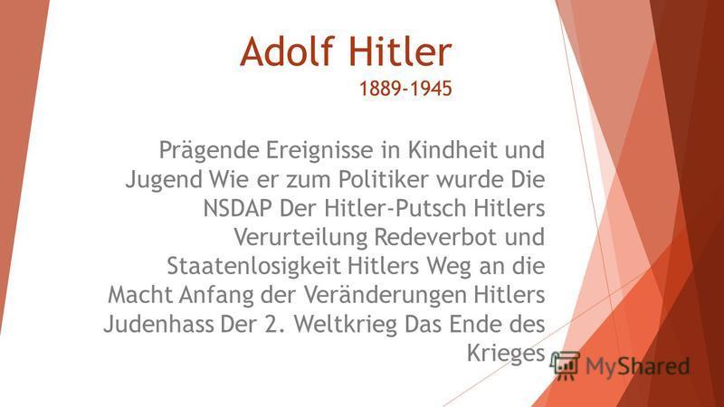 Adolf Hitler 1889-1945 Prägende Ereignisse in Kindheit und Jugend Wie er zum Politiker wurde Die NSDAP Der Hitler-Putsch Hitlers Verurteilung Redeverbot und Staatenlosigkeit Hitlers Weg an die Macht Anfang der Veränderungen Hitlers Judenhass Der 2. W
