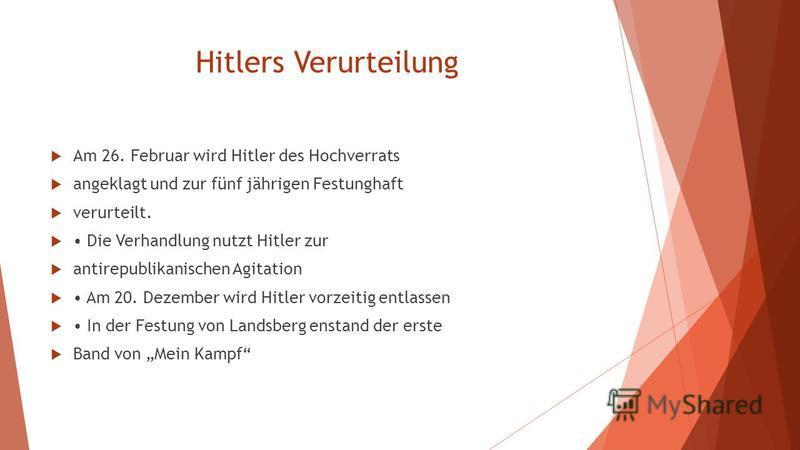 Hitlers Verurteilung Am 26. Februar wird Hitler des Hochverrats angeklagt und zur fünf jährigen Festunghaft verurteilt. Die Verhandlung nutzt Hitler zur antirepublikanischen Agitation Am 20. Dezember wird Hitler vorzeitig entlassen In der Festung von