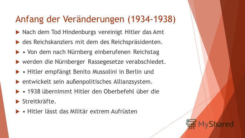 Anfang der Veränderungen (1934-1938) Nach dem Tod Hindenburgs vereinigt Hitler das Amt des Reichskanzlers mit dem des Reichspräsidenten. Von dem nach Nürnberg einberufenen Reichstag werden die Nürnberger Rassegesetze verabschiedet. Hitler empfängt Be