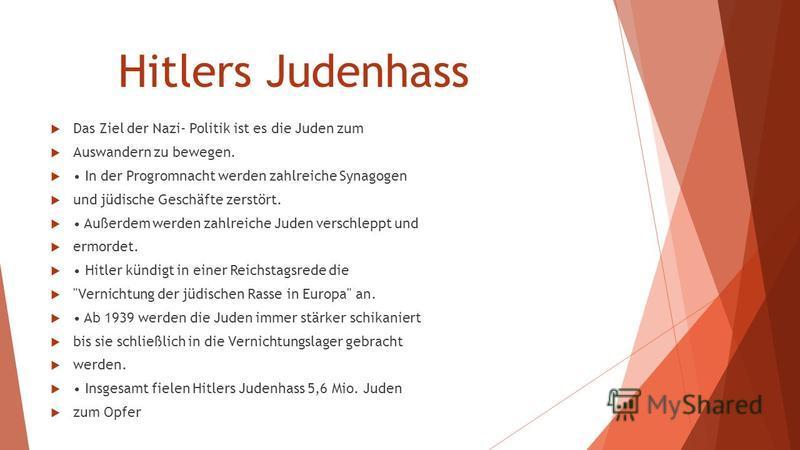 Hitlers Judenhass Das Ziel der Nazi- Politik ist es die Juden zum Auswandern zu bewegen. In der Progromnacht werden zahlreiche Synagogen und jüdische Geschäfte zerstört. Außerdem werden zahlreiche Juden verschleppt und ermordet. Hitler kündigt in ein