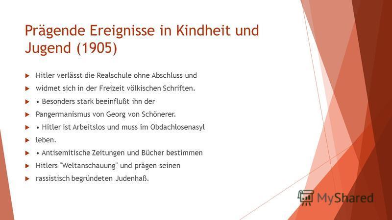 Prägende Ereignisse in Kindheit und Jugend (1905) Hitler verlässt die Realschule ohne Abschluss und widmet sich in der Freizeit völkischen Schriften. Besonders stark beeinflußt ihn der Pangermanismus von Georg von Schönerer. Hitler ist Arbeitslos und