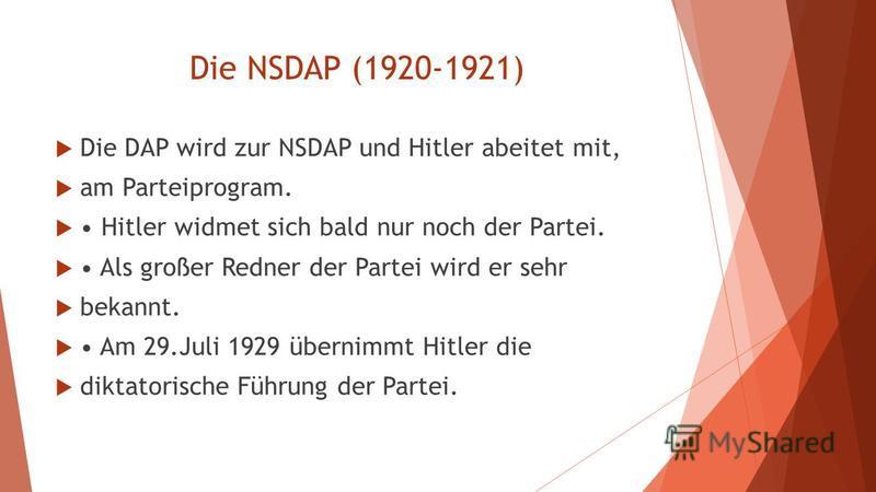 Die NSDAP (1920-1921) Die DAP wird zur NSDAP und Hitler abeitet mit, am Parteiprogram. Hitler widmet sich bald nur noch der Partei. Als großer Redner der Partei wird er sehr bekannt. Am 29.Juli 1929 übernimmt Hitler die diktatorische Führung der Part