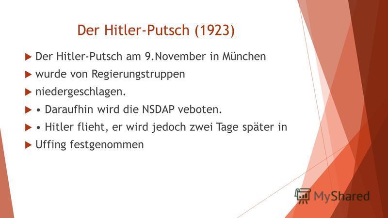 Der Hitler-Putsch (1923) Der Hitler-Putsch am 9.November in München wurde von Regierungstruppen niedergeschlagen. Daraufhin wird die NSDAP veboten. Hitler flieht, er wird jedoch zwei Tage später in Uffing festgenommen