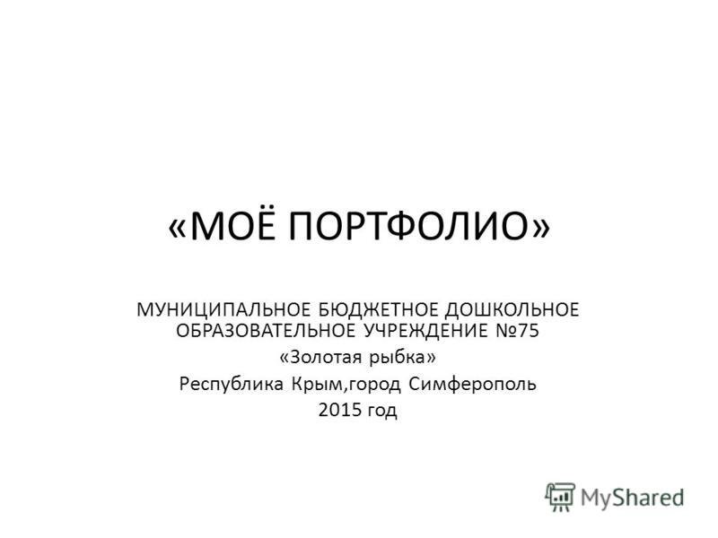 «МОЁ ПОРТФОЛИО» МУНИЦИПАЛЬНОЕ БЮДЖЕТНОЕ ДОШКОЛЬНОЕ ОБРАЗОВАТЕЛЬНОЕ УЧРЕЖДЕНИЕ 75 «Золотая рыбка» Республика Крым,город Симферополь 2015 год