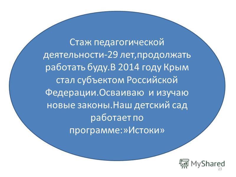 23 Стаж педагогической деятельности-29 лет,продолжать работать буду.В 2014 году Крым стал субъектом Российской Федерации.Осваиваю и изучаю новые законы.Наш детский сад работает по программе:»Истоки»