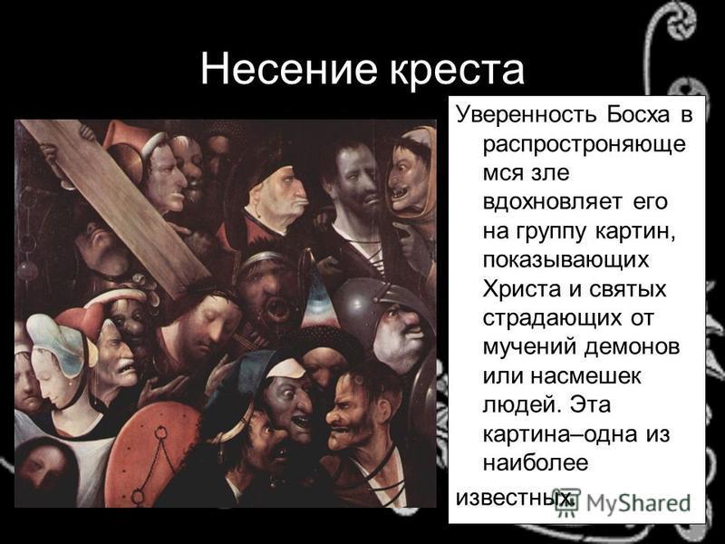 Несение креста Уверенность Босха в распространяющие моя зле вдохновляет его на группу картин, показывающих Христа и святых страдающих от мучений демонов или насмешек людей. Эта картина–одна из наиболее известных.