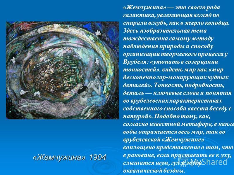 «Жемчужина» 1904 «Жемчужина» это своего рода галактика, увлекающая взгляд по спирали вглубь, как в жерло колодца. Здесь изобразительная тема тождественна самому методу наблюдения природы и способу организации творческого процесса у Врубеля: «утопать