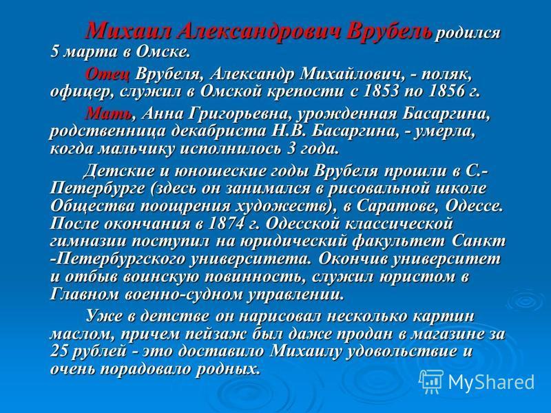 Михаил Александрович Врубель родился 5 марта в Омске. Отец Врубеля, Александр Михайлович, - поляк, офицер, служил в Омской крепости с 1853 по 1856 г. Мать, Анна Григорьевна, урожденная Басаргина, родственница декабриста Н.В. Басаргина, - умерла, когд