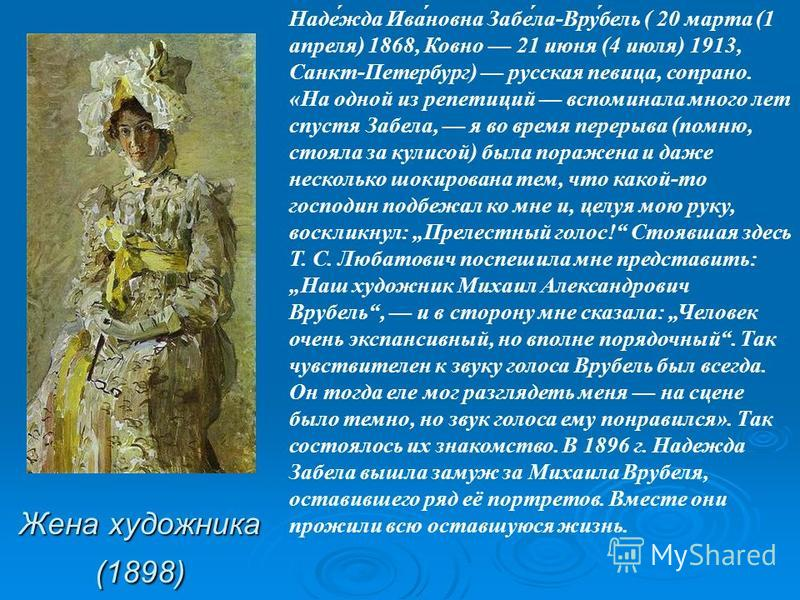 Жена художника (1898) Наде́жда Ива́новна Забе́ла-Вру́бель ( 20 марта (1 апреля) 1868, Ковно 21 июня (4 июля) 1913, Санкт-Петербург) русская певица, сопрано. «На одной из репетиций вспоминала много лет спустя Забела, я во время перерыва (помню, стояла