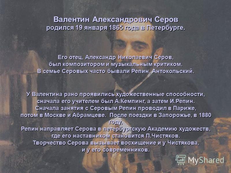 Валентин Александрович Серов родился 19 января 1865 года в Петербурге. У Валентина рано проявились художественные способности, сначала его учителем был А.Кемпинг, а затем И.Репин. Сначала занятия с Серовым Репин проводил в Париже, потом в Москве и Аб