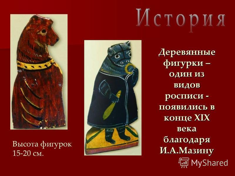 Деревянные фигурки – один из видов росписи - появились в конце XIX века благодаря И.А.Мазину Высота фигурок 15-20 см.