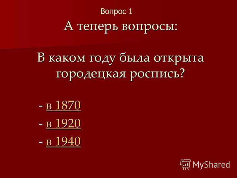 А теперь вопросы: В каком году была открыта городецкая роспись? - в 1870 в 1870 в 1870 - в 1920 в 1920 в 1920 - в 1940 в 1940 в 1940 Вопрос 1