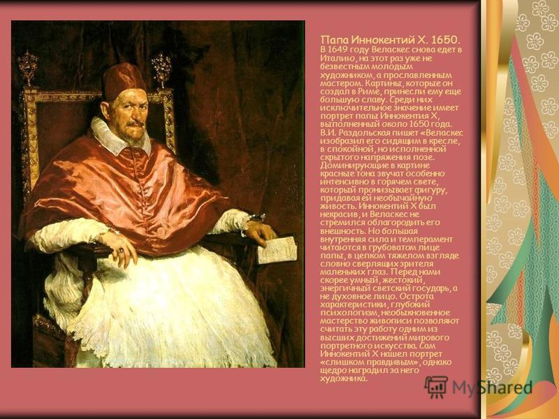 Папа Иннокентий Х. 1650. В 1649 году Веласкес снова едет в Италию, на этот раз уже не безвестным молодым художником, а прославленным мастером. Картины, которые он создал в Риме, принесли ему еще большую славу. Среди них исключительное значение имеет