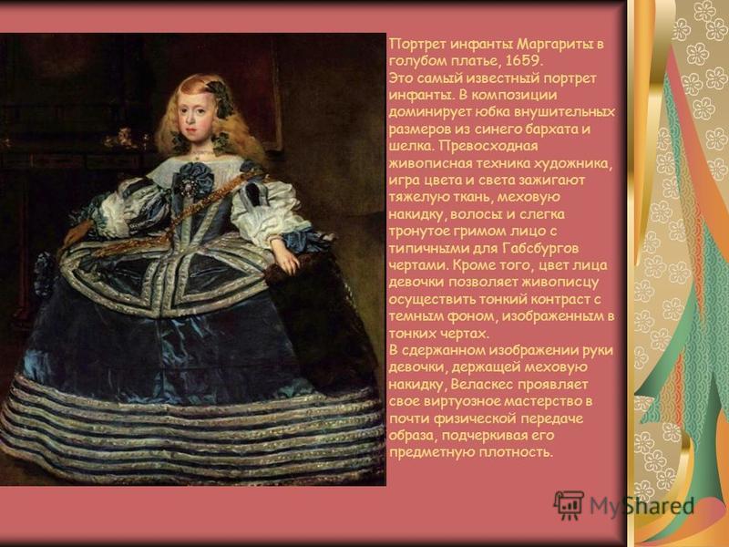 Портрет инфанты Маргариты в голубом платье, 1659. Это самый известный портрет инфанты. В композиции доминирует юбка внушительных размеров из синего бархата и шелка. Превосходная живописная техника художника, игра цвета и света зажигают тяжелую ткань,