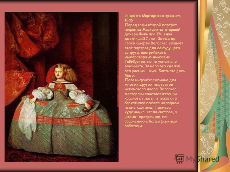Инфанта Маргарита в красном, 1659. Перед вами второй портрет инфанты Маргариты, старшей дочери Филиппа IV, едва достигшей 7 лет. За год до своей смерти Веласкес создает этот портрет для её будущего супруга, австрийского императора из династии Габсбур