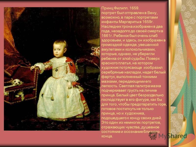 Принц Филипп. 1659. портрет был отправлен в Вену, возможно, в паре с портретами инфанты Маргариты в 1659 г. Наследник трона изображен в два года, незадолго до своей смерти в 1661 г. Ребенок был очень слаб здоровьем, и здесь, он изображен в громоздкой